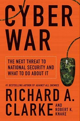 Cyber War: The Next Threat to National Security and What to Do About It  by  Richard A. Clarke