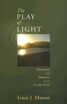 The Play of Light: Observations and Epiphanies in the Everyday World Louis Masson
