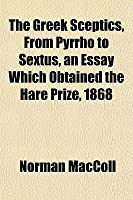 The Greek Sceptics, from Pyrrho to Sextus, an Essay Which Obtained the Hare Prize, 1868
