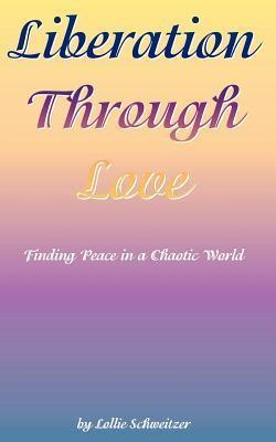 Liberation Through Love: Finding Peace in a Chaotic World Lollie Schweitzer
