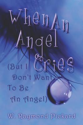 When an Angel Cries: But I Dont Want to Be an Angel  by  W. Raymond Pickard