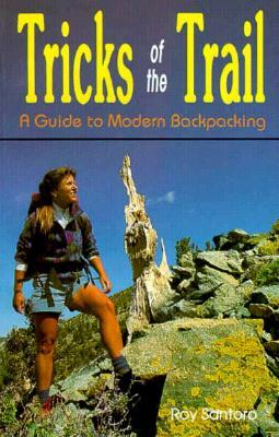 Tricks of the Trail: A Guide to Modern Backpacking  by  Roy J. Santoro