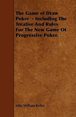 The Game of Draw Poker - Including the Treatise and Rules for the New Game of Progressive Poker  by  John William Keller