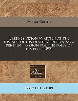 Greenes Vision Vvritten at the Instant of His Death. Conteyning a Penitent Passion for the Folly of His Pen. (1592)  by  Robert Greene