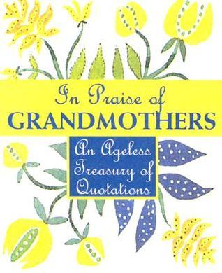 In Praise Of Grandmothers: An Ageless Treasury Of Quotations Melissa Stein