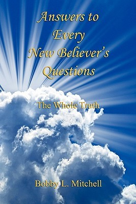 Answers to Every New Believers Questions - The Whole Truth Bobby L. Mitchell