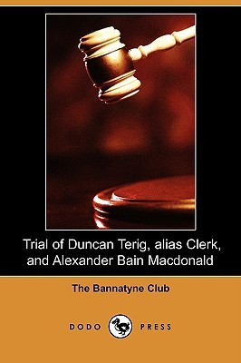 Trial of Duncan Terig Alias Clerk, and Alexander Bain MacDonald for the Murder of Arthur Davis, Sergeant in General Guises Regiment of Foot  by  Presented by The Bannatyne Club