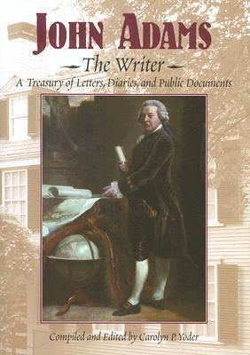 John Adams, the Writer: A Treasury of Letters, Diaries, and Public Documents Carolyn P. Yoder