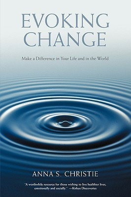 Evoking Change: Make a Difference in Your Life and in the World Anna S. Christie