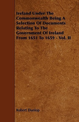 Ireland Under the Commonwealth Being a Selection of Documents Relating to the Government of Ireland from 1651 to 1659 - Vol. II  by  Robert Dunlop