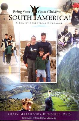 Bring Your Own Children: South America!: A Family Sabbatical Handbook Robin Malinosky-Rummell