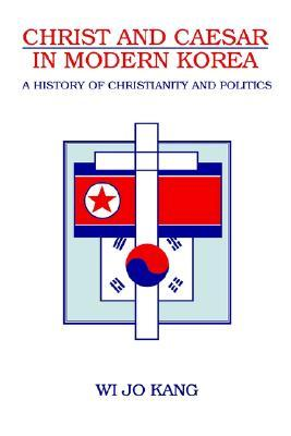 Christ & Caesar in Modern Korea: A History of Christianity and Politics Wi Jo Kang