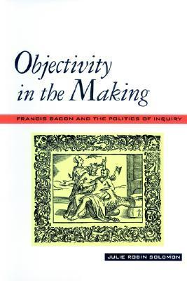 Objectivity in the Making: Francis Bacon and the Politics of Inquiry Julie Robin Solomon