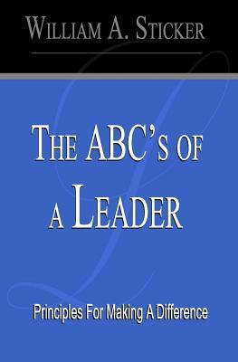 The ABCs of a Leader: Principles for Making a Difference  by  William A. Sticker