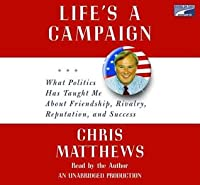 Life's a Campaign: What Politics Has Taught Me about Friendship, Rivalry, Reputation, and Success