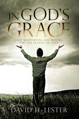 In Gods Grace: Daily Meditations and Prayers for the Season of Lent David H. Lester