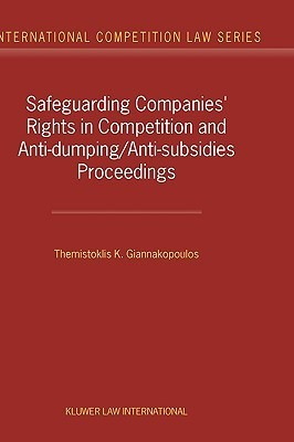 Safeguarding Companies Rights in Competition and Anti-Dumping/Anti-Subsidies Proceedings  by  Themistoklis K. Giannakopoulos