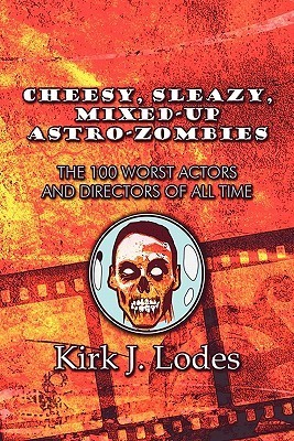 Cheesy, Sleazy, Mixed-Up Astro-Zombies: The 100 Worst Actors and Directors of All Time Kirk J. Lodes