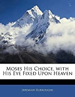 Moses Choice: With His Eye Fixed Upon Heaven: Discovering the Happy Condition of a Self-Denying Heart with His Eye Fixed Upon Heaven: Delivered in a Treatise Upon Hebrews 11:25-26 Jeremiah Burroughs