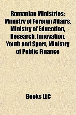 Romanian Ministries: Ministry of Foreign Affairs, Ministry of Education, Research, Innovation, Youth and Sport, Ministry of Public Finance  by  Books LLC