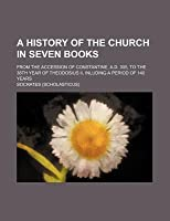 A   History of the Church in Seven Books; From the Accession of Constantine, A.D. 305, to the 38th Year of Theodosius II, Inluding a Period of 140 Yea