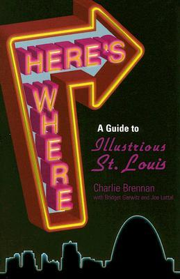 Heres Where: A Guide to Illustrious St. Louis  by  Charlie Brennan