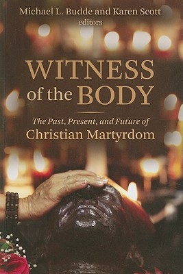Witness of the Body: The Past, Present, and Future of Christian Martyrdom Michael L. Budde