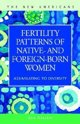 Fertility Patterns of Native- And Foreign-Born Women: Assimilating to Diversity  by  Ann I. Glusker