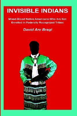 Invisible Indians: Mixed-Blood Native Americans Who Are Not Enrolled in Federally Recognized Tribes  by  David Arv Bragi