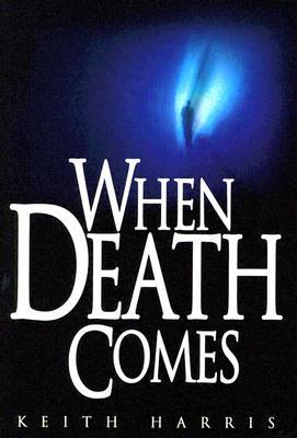 When Death Comes: A Biblical Study of Death and the Afterlife Keith Harris