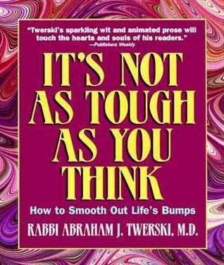 Its Not As Tough As You Think: How to Smooth Out Lifes Bumps  by  Abraham J. Twerski