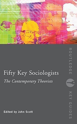Fifty Key Sociologists: The Contemporary Theorists  by  John  P. Scott