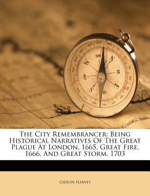 The City Remembrancer: Being Historical Narratives of the Great Plague at London, 1665, Great Fire, 1666, and Great Storm, 1703 Gideon Harvey
