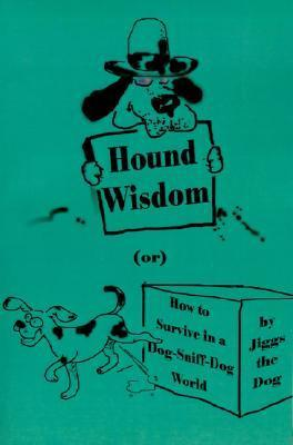 Hound Wisdom: Or How to Survive in a Dog-Sniff-Dog World  by  Jiggs the Dog