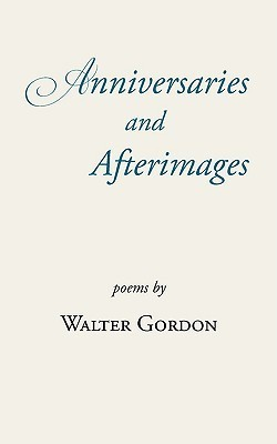 Anniversaries and Afterimages  by  Walter Gordon