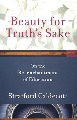 Beauty for Truths Sake: On the Reenchantment of Education  by  Stratford Caldecott