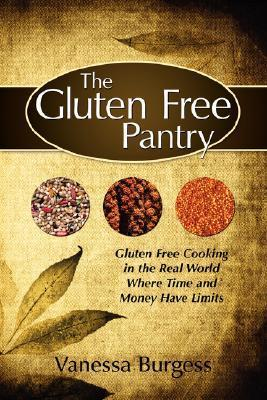 The Gluten Free Pantry: Gluten Free Cooking in the Real World Where Time and Money Have Limits  by  Vanessa Burgess