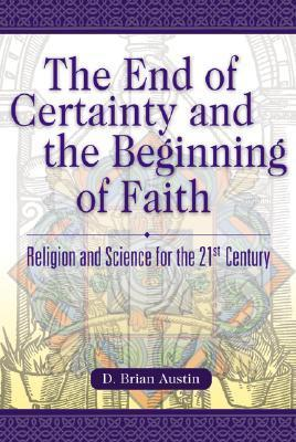 The End of Certainty and the Beginning of Faith: Religion and Science for the 21st Century D. Brian Austin