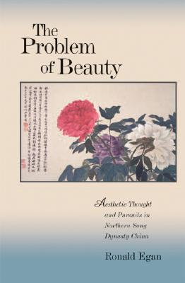 The Problem of Beauty: Aesthetic Thought and Pursuits in Northern Song Dynasty China  by  Ronald C. Egan