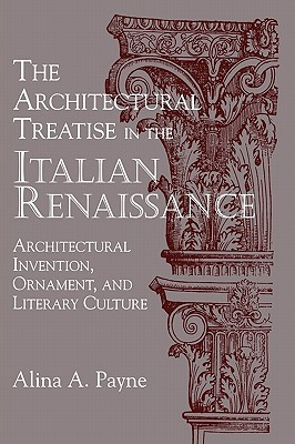 The Architectural Treatise in the Italian Renaissance: Architectural Invention, Ornament and Literary Culture Alina Payne