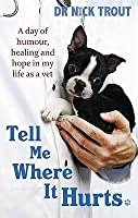 Tell Me Where It Hurts: A Day of Humour, Healing, and Hope in My Life as a Vet. Nick Trout