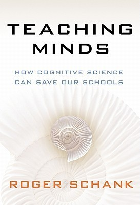 Teaching Minds: How Cognitive Science Can Save Our Schools Roger C. Schank