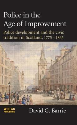 Police in the Age of Improvement: Police Development and the Civic Tradition in Scotland, 1775-1865 David G. Barrie