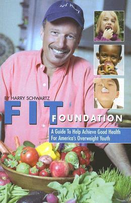 Fit Foundation: A Guide to Help Achieve Good Health for Americas Overweight Youth Harry Schwartz
