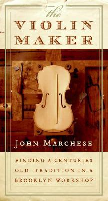 The Violin Maker: Finding a Centuries-Old Tradition in a Brooklyn Workshop  by  John Marchese