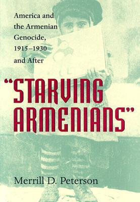 Starving Armenians: America and the Armenian Genocide, 1915-1930 and After Merrill D. Peterson