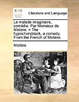 Le malade imaginaire, comédie. Par Monsieur de Moliere. = The hypochondriack, a comedy. From the French of Moliere.