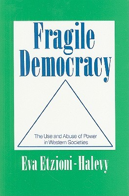 Fragile Democracy: The Use and Abuse of Power in Western Societies  by  Eva Etzioni-Halevy