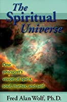 The Spiritual Universe: One Physicist's Vision of Spirit, Soul, Matter and Self