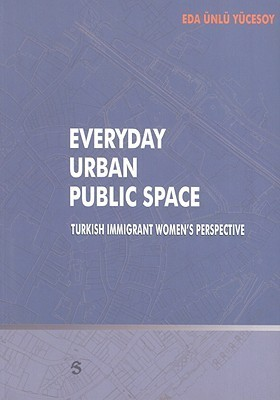 Everyday Urban Public Space: Turkish Immigrant Womens Perspective  by  Eda Yucesoy